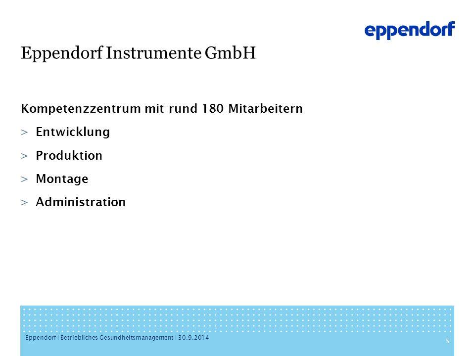 Eppendorf Instrumente GmbH Kompetenzzentrum mit rund 180 Mitarbeitern >Entwicklung >Produktion >Montage >Administration 5 Eppendorf | Betriebliches Gesundheitsmanagement | 30.9.2014