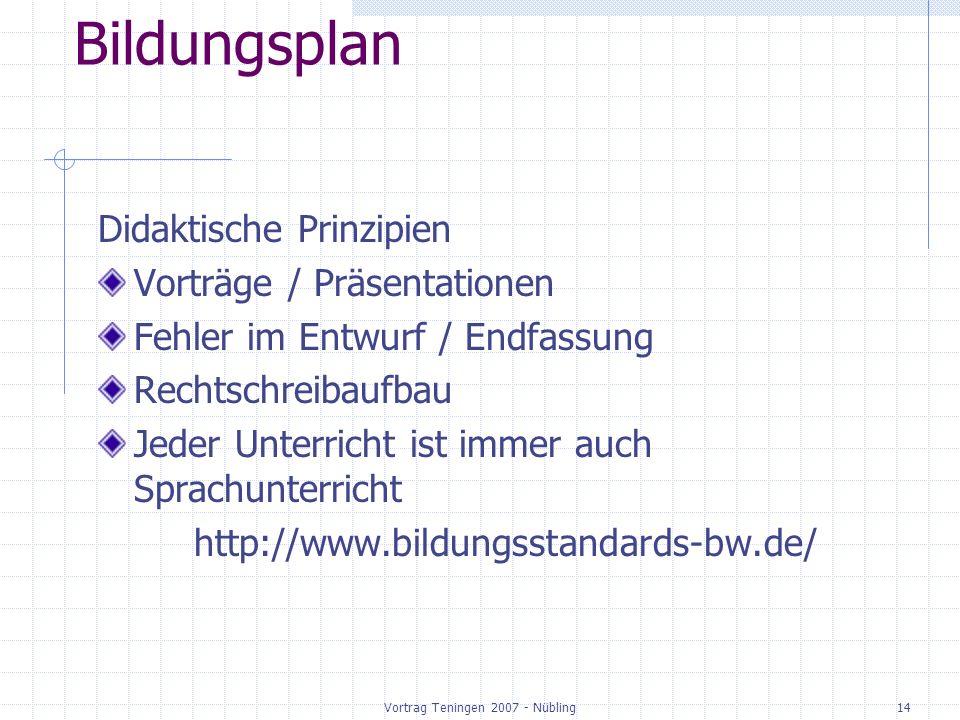 Vortrag Teningen 2007 - Nübling14 Bildungsplan Didaktische Prinzipien Vorträge / Präsentationen Fehler im Entwurf / Endfassung Rechtschreibaufbau Jeder Unterricht ist immer auch Sprachunterricht http://www.bildungsstandards-bw.de/