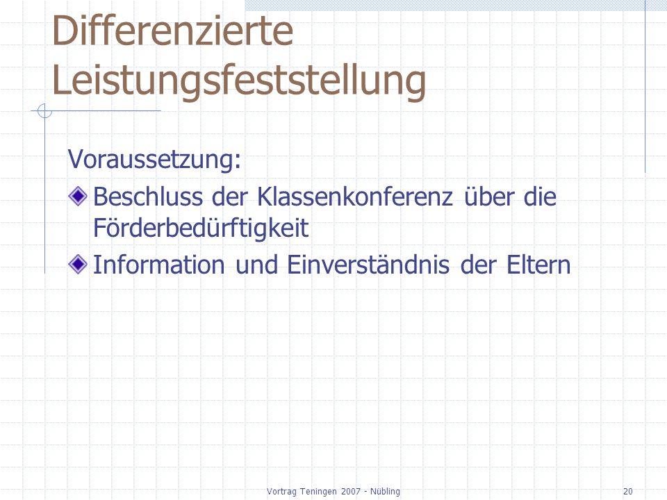 Vortrag Teningen 2007 - Nübling20 Differenzierte Leistungsfeststellung Voraussetzung: Beschluss der Klassenkonferenz über die Förderbedürftigkeit Information und Einverständnis der Eltern