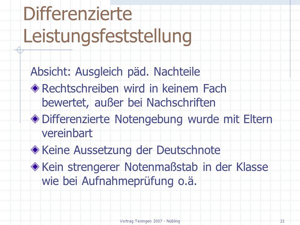 Vortrag Teningen 2007 - Nübling21 Differenzierte Leistungsfeststellung Absicht: Ausgleich päd. Nachteile Rechtschreiben wird in keinem Fach bewertet,