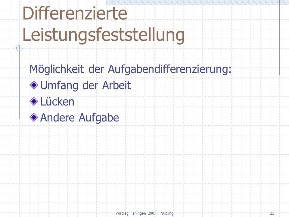 Vortrag Teningen 2007 - Nübling22 Differenzierte Leistungsfeststellung Möglichkeit der Aufgabendifferenzierung: Umfang der Arbeit Lücken Andere Aufgabe