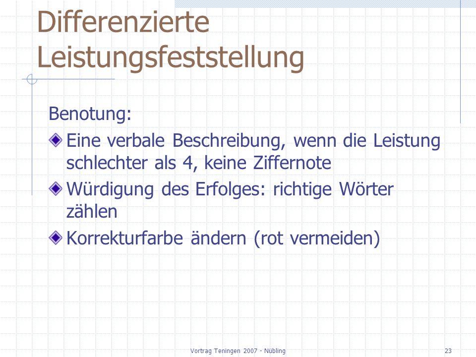 Vortrag Teningen 2007 - Nübling23 Differenzierte Leistungsfeststellung Benotung: Eine verbale Beschreibung, wenn die Leistung schlechter als 4, keine Ziffernote Würdigung des Erfolges: richtige Wörter zählen Korrekturfarbe ändern (rot vermeiden)