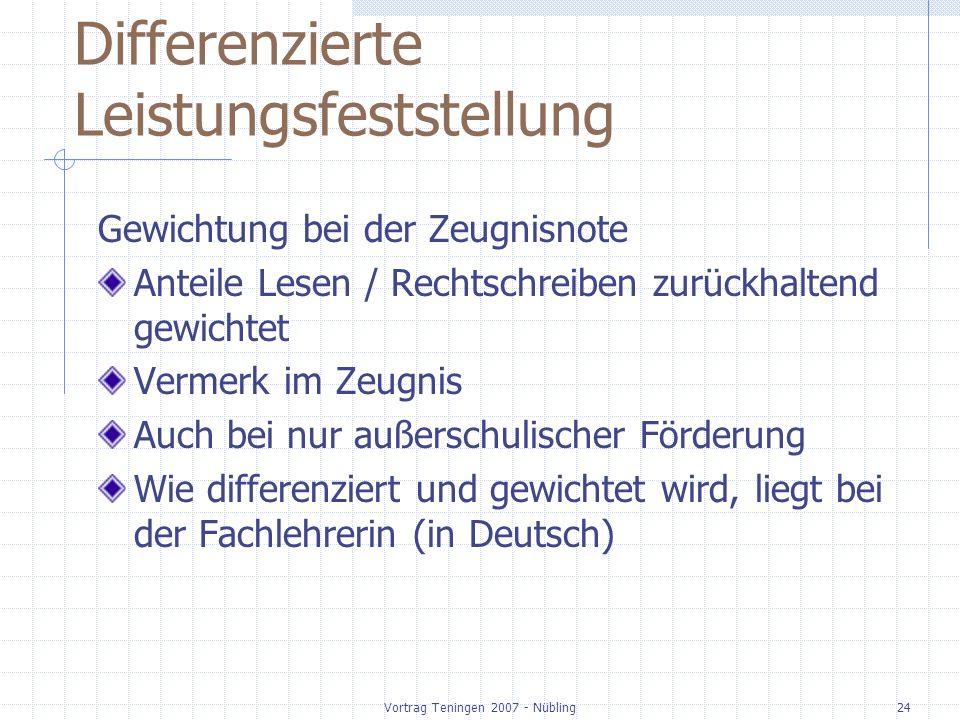 Vortrag Teningen 2007 - Nübling24 Differenzierte Leistungsfeststellung Gewichtung bei der Zeugnisnote Anteile Lesen / Rechtschreiben zurückhaltend gewichtet Vermerk im Zeugnis Auch bei nur außerschulischer Förderung Wie differenziert und gewichtet wird, liegt bei der Fachlehrerin (in Deutsch)