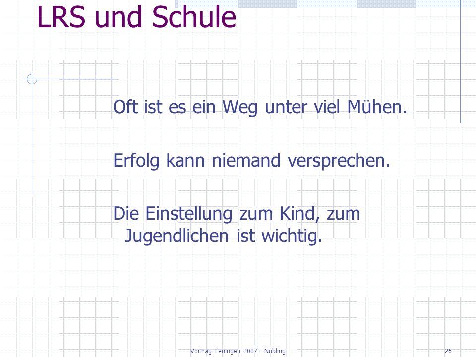 Vortrag Teningen 2007 - Nübling26 LRS und Schule Oft ist es ein Weg unter viel Mühen. Erfolg kann niemand versprechen. Die Einstellung zum Kind, zum J