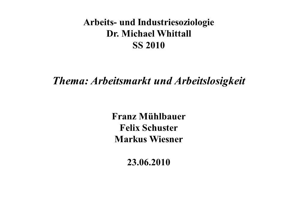 Arbeits- und Industriesoziologie Dr. Michael Whittall SS 2010 Thema: Arbeitsmarkt und Arbeitslosigkeit Franz Mühlbauer Felix Schuster Markus Wiesner 2