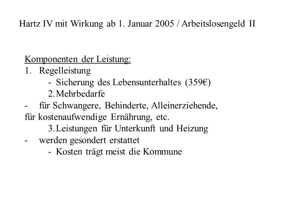 Hartz IV mit Wirkung ab 1. Januar 2005 / Arbeitslosengeld II Komponenten der Leistung: 1.Regelleistung -Sicherung des Lebensunterhaltes (359€) 2.Mehrb