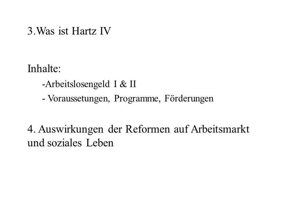 3.Was ist Hartz IV Inhalte: -Arbeitslosengeld I & II - Voraussetungen, Programme, Förderungen 4. Auswirkungen der Reformen auf Arbeitsmarkt und sozial