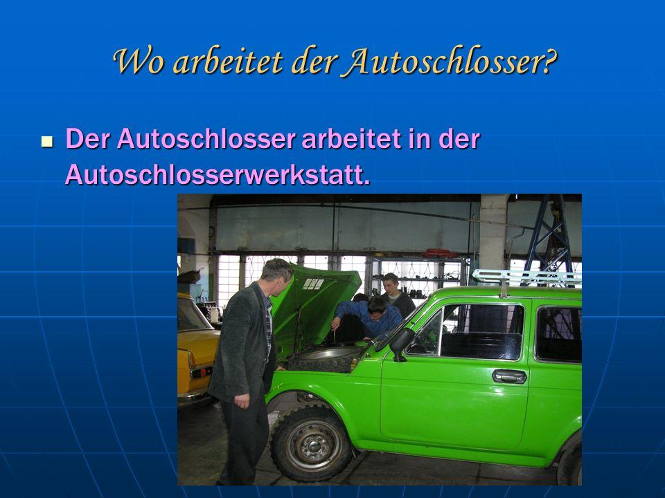Wo arbeitet der Autoschlosser. Der Autoschlosser arbeitet in der Autoschlosserwerkstatt.