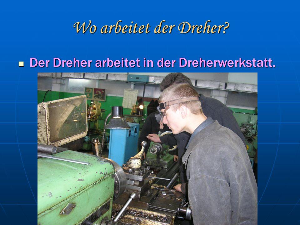 Wo arbeitet der Dreher. Der Dreher arbeitet in der Dreherwerkstatt.