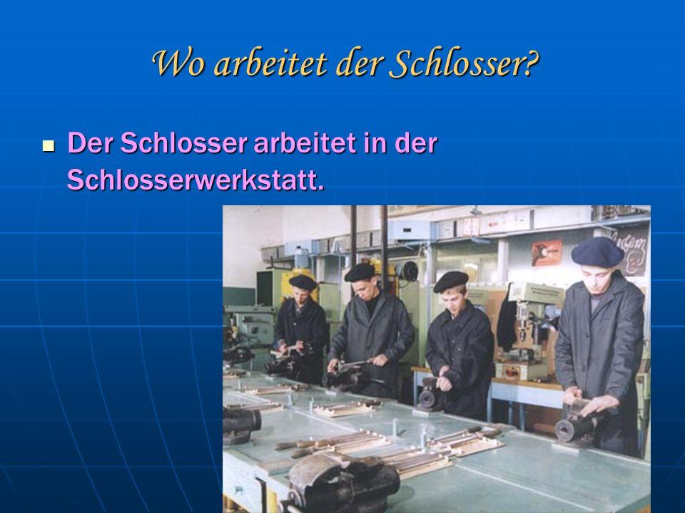 Wo arbeitet der Schlosser. Der Schlosser arbeitet in der Schlosserwerkstatt.