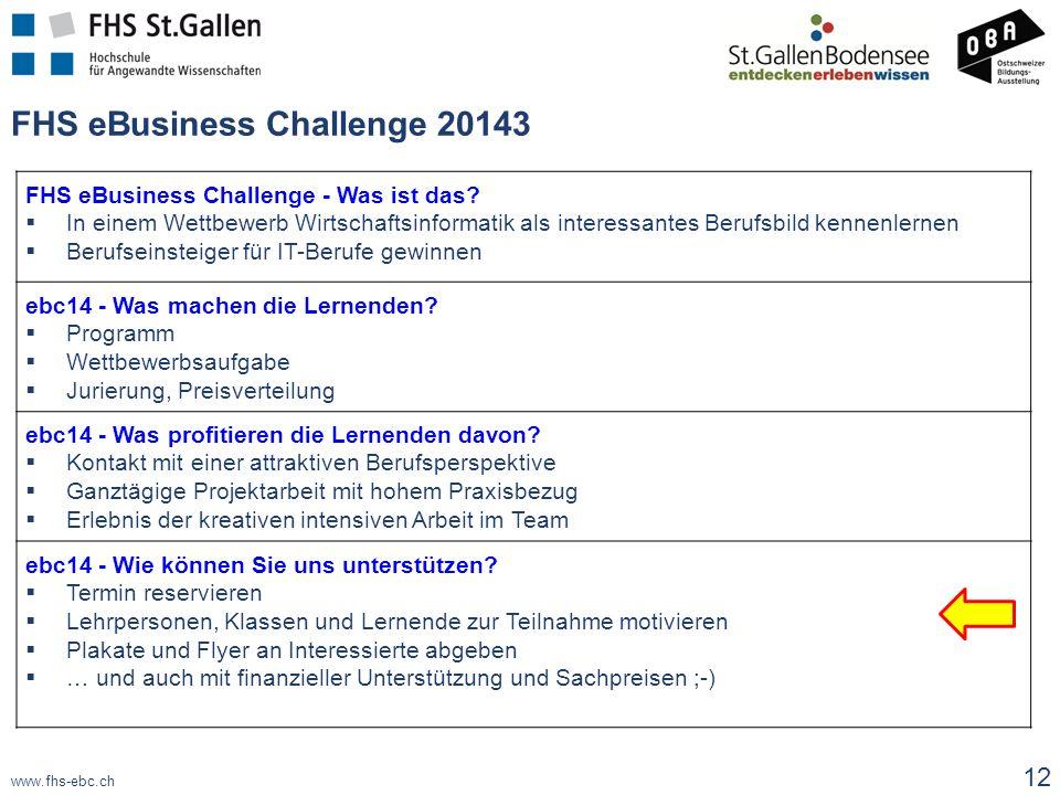 www.fhs-ebc.ch FHS eBusiness Challenge 20143 12 FHS eBusiness Challenge - Was ist das?  In einem Wettbewerb Wirtschaftsinformatik als interessantes B