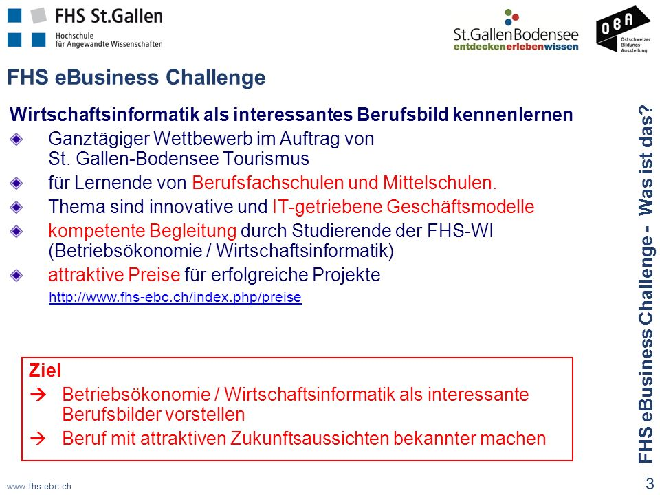 www.fhs-ebc.ch FHS eBusiness Challenge Wirtschaftsinformatik als interessantes Berufsbild kennenlernen Ganztägiger Wettbewerb im Auftrag von St.