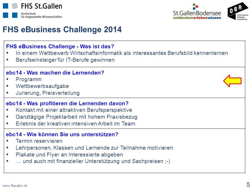 www.fhs-ebc.ch FHS eBusiness Challenge 2014 5 FHS eBusiness Challenge - Was ist das?  In einem Wettbewerb Wirtschaftsinformatik als interessantes Ber