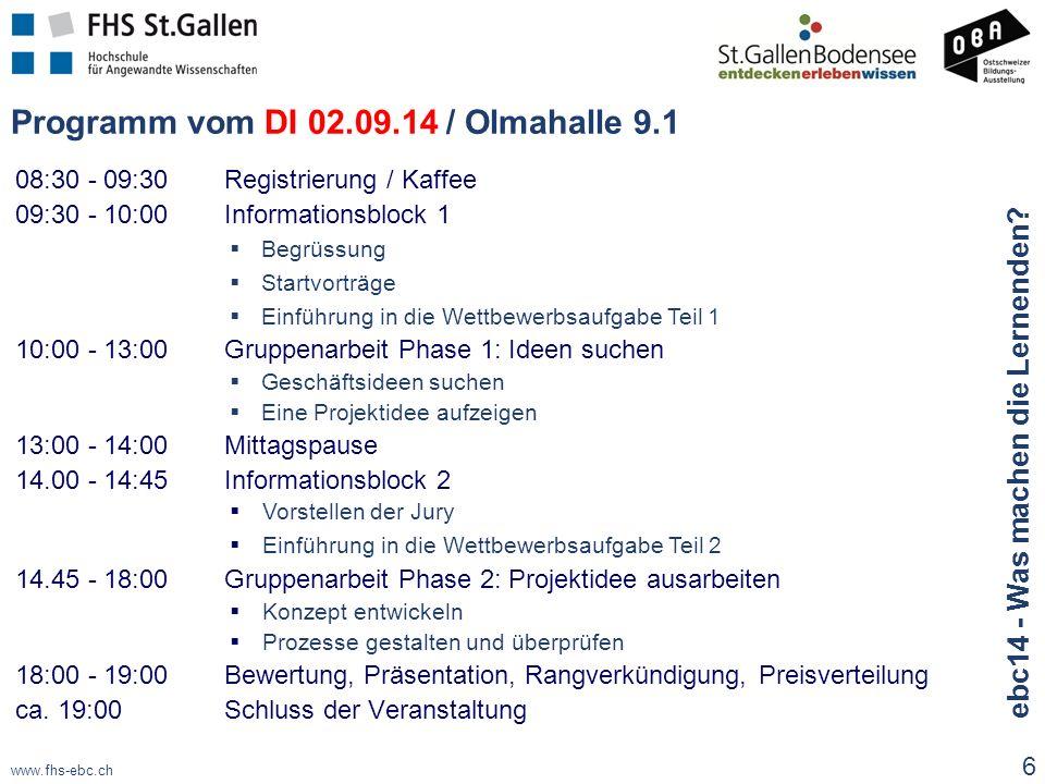 www.fhs-ebc.ch Programm vom DI 02.09.14 / Olmahalle 9.1 08:30 - 09:30 Registrierung / Kaffee 09:30 - 10:00Informationsblock 1  Begrüssung  Startvorträge  Einführung in die Wettbewerbsaufgabe Teil 1 10:00 - 13:00Gruppenarbeit Phase 1: Ideen suchen  Geschäftsideen suchen  Eine Projektidee aufzeigen 13:00 - 14:00Mittagspause 14.00 - 14:45Informationsblock 2  Vorstellen der Jury  Einführung in die Wettbewerbsaufgabe Teil 2 14.45 - 18:00Gruppenarbeit Phase 2: Projektidee ausarbeiten  Konzept entwickeln  Prozesse gestalten und überprüfen 18:00 - 19:00Bewertung, Präsentation, Rangverkündigung, Preisverteilung ca.