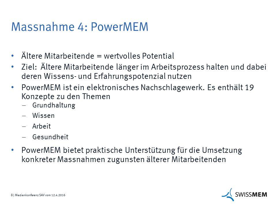 8 | Medienkonferenz SAV vom 12.4.2016 Massnahme 4: PowerMEM Ältere Mitarbeitende = wertvolles Potential Ziel: Ältere Mitarbeitende länger im Arbeitsprozess halten und dabei deren Wissens- und Erfahrungspotenzial nutzen PowerMEM ist ein elektronisches Nachschlagewerk.