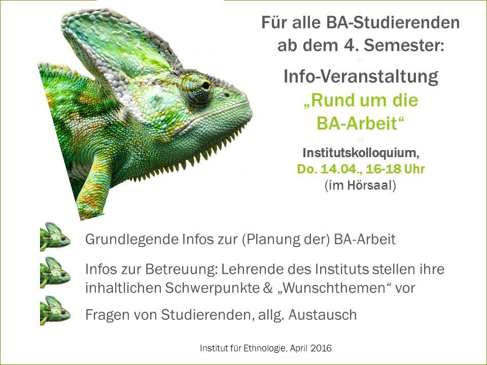 """Institut für Ethnologie, April 2016 Für alle BA-Studierenden ab dem 4. Semester: ss Info-Veranstaltung """"Rund um die BA-Arbeit"""" ss Institutskolloquium,"""