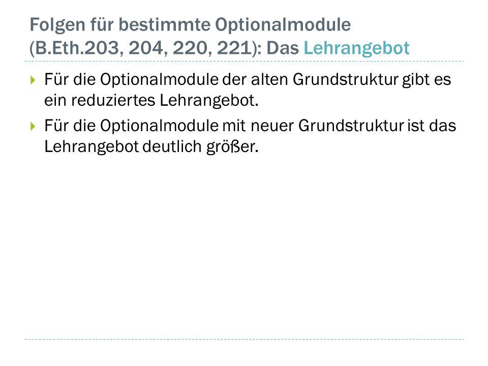 Folgen für bestimmte Optionalmodule (B.Eth.203, 204, 220, 221): Das Lehrangebot  Für die Optionalmodule der alten Grundstruktur gibt es ein reduziertes Lehrangebot.
