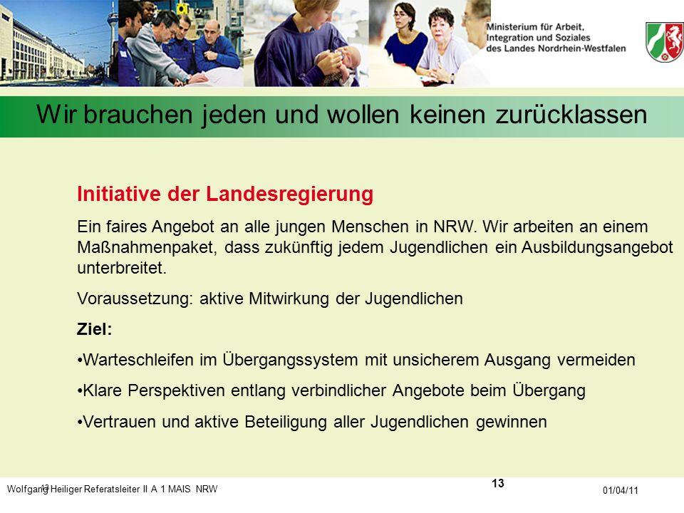 Wolfgang Heiliger Referatsleiter II A 1 MAIS NRW 01/04/11 13 Wir brauchen jeden und wollen keinen zurücklassen Initiative der Landesregierung Ein fair