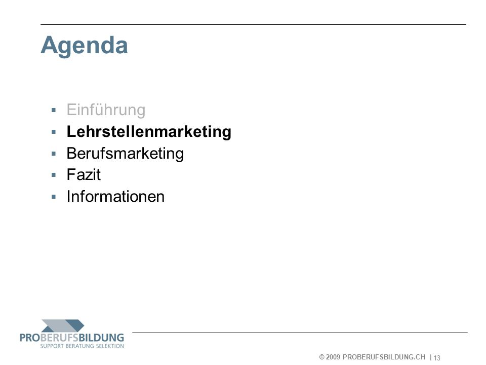 © 2009 PROBERUFSBILDUNG.CH | 2007-05-15 13 Agenda  Einführung  Lehrstellenmarketing  Berufsmarketing  Fazit  Informationen