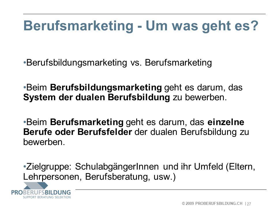 © 2009 PROBERUFSBILDUNG.CH | 2007-05-15 27 Berufsmarketing - Um was geht es.