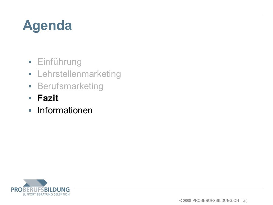 © 2009 PROBERUFSBILDUNG.CH | 2007-05-15 40 Agenda  Einführung  Lehrstellenmarketing  Berufsmarketing  Fazit  Informationen