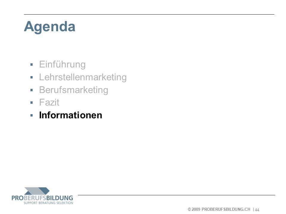 © 2009 PROBERUFSBILDUNG.CH | 2007-05-15 44 Agenda  Einführung  Lehrstellenmarketing  Berufsmarketing  Fazit  Informationen