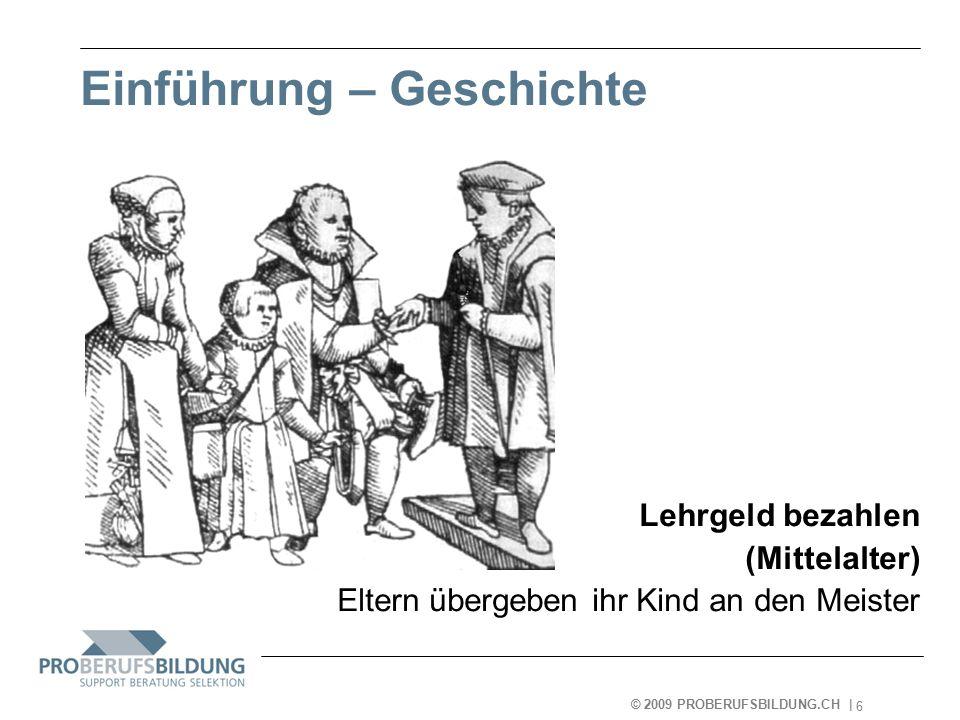 © 2009 PROBERUFSBILDUNG.CH | 2007-05-15 6 Einführung – Geschichte Lehrgeld bezahlen (Mittelalter) Eltern übergeben ihr Kind an den Meister