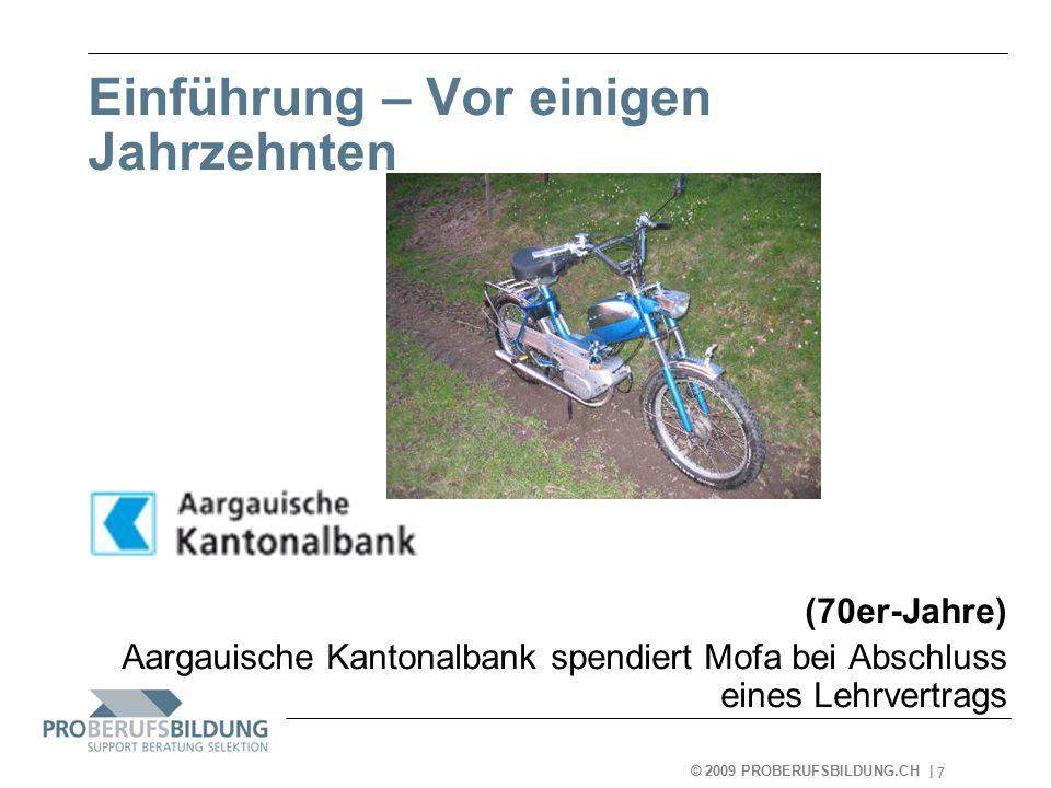 © 2009 PROBERUFSBILDUNG.CH | 2007-05-15 7 Einführung – Vor einigen Jahrzehnten (70er-Jahre) Aargauische Kantonalbank spendiert Mofa bei Abschluss eines Lehrvertrags