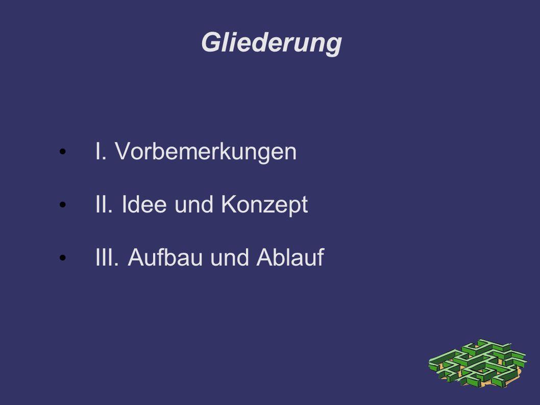 Gliederung I. Vorbemerkungen II. Idee und Konzept III. Aufbau und Ablauf