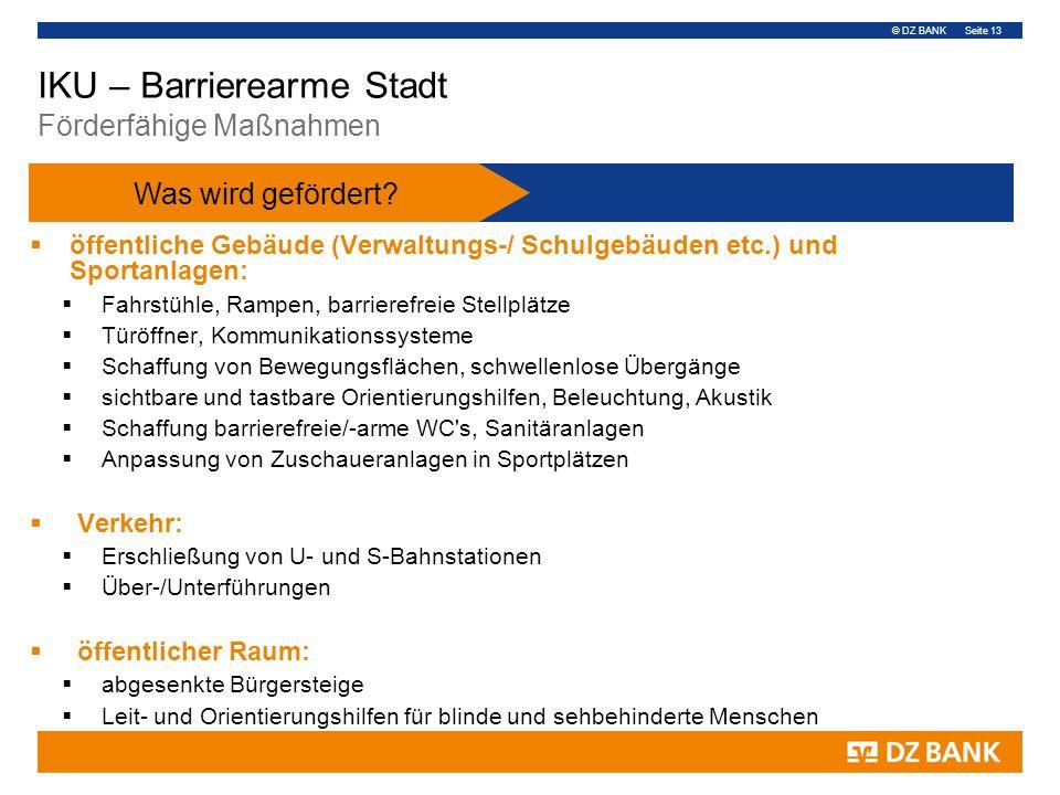 © DZ BANK Seite 13 IKU – Barrierearme Stadt Förderfähige Maßnahmen  öffentliche Gebäude (Verwaltungs-/ Schulgebäuden etc.) und Sportanlagen:  Fahrst
