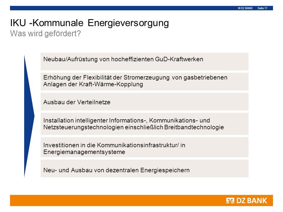 © DZ BANK Seite 17 IKU -Kommunale Energieversorgung Was wird gefördert? Neubau/Aufrüstung von hocheffizienten GuD-Kraftwerken Erhöhung der Flexibilitä