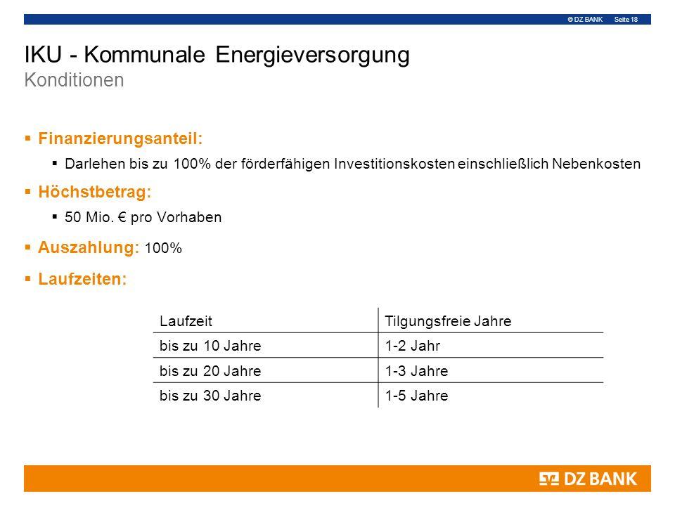 © DZ BANK Seite 18 IKU - Kommunale Energieversorgung Konditionen  Finanzierungsanteil:  Darlehen bis zu 100% der förderfähigen Investitionskosten einschließlich Nebenkosten  Höchstbetrag:  50 Mio.