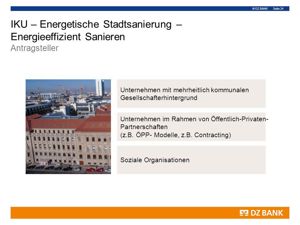 © DZ BANK Seite 24 IKU – Energetische Stadtsanierung – Energieeffizient Sanieren Antragsteller Unternehmen mit mehrheitlich kommunalen Gesellschafterhintergrund Unternehmen im Rahmen von Öffentlich-Privaten- Partnerschaften (z.B.