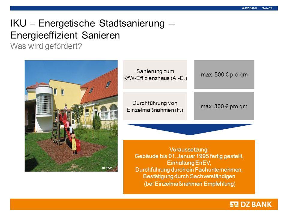 © DZ BANK Seite 27 Durchführung von Einzelmaßnahmen (F.) Sanierung zum KfW-Effizienzhaus (A.-E.) max. 500 € pro qm max. 300 € pro qm Voraussetzung: Ge