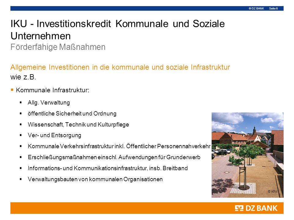 © DZ BANK Seite 6 IKU - Investitionskredit Kommunale und Soziale Unternehmen Förderfähige Maßnahmen Allgemeine Investitionen in die kommunale und soziale Infrastruktur wie z.B.