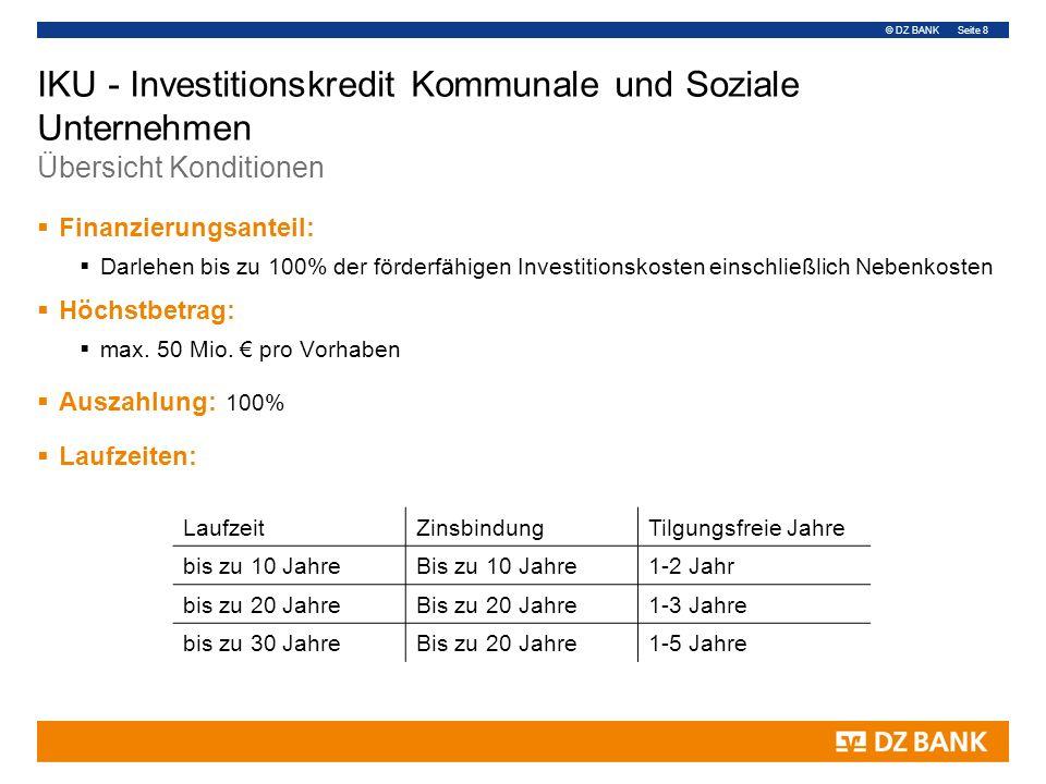 © DZ BANK Seite 8 IKU - Investitionskredit Kommunale und Soziale Unternehmen Übersicht Konditionen  Finanzierungsanteil:  Darlehen bis zu 100% der förderfähigen Investitionskosten einschließlich Nebenkosten  Höchstbetrag:  max.