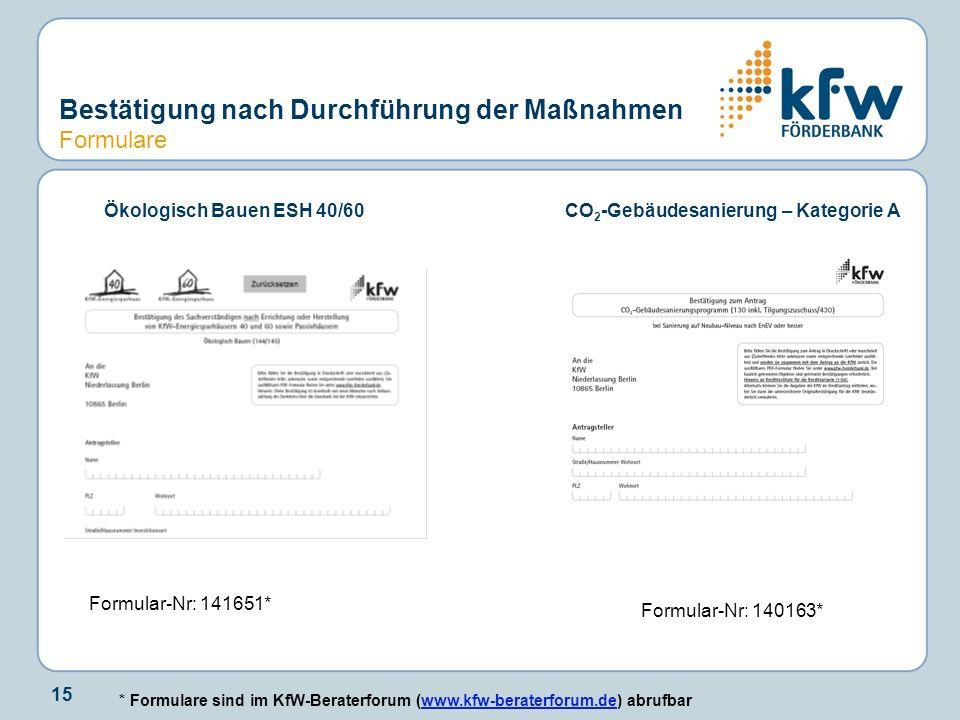15 Bestätigung nach Durchführung der Maßnahmen Formulare Ökologisch Bauen ESH 40/60CO 2 -Gebäudesanierung – Kategorie A Formular-Nr: 141651* Formular-Nr: 140163* * Formulare sind im KfW-Beraterforum (www.kfw-beraterforum.de) abrufbarwww.kfw-beraterforum.de