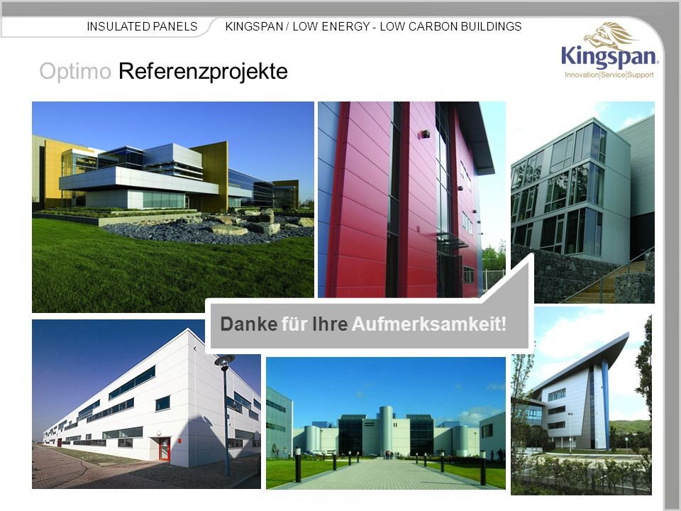 KINGSPAN / LOW ENERGY - LOW CARBON BUILDINGSINSULATED PANELS Optimo Referenzprojekte Danke für Ihre Aufmerksamkeit!