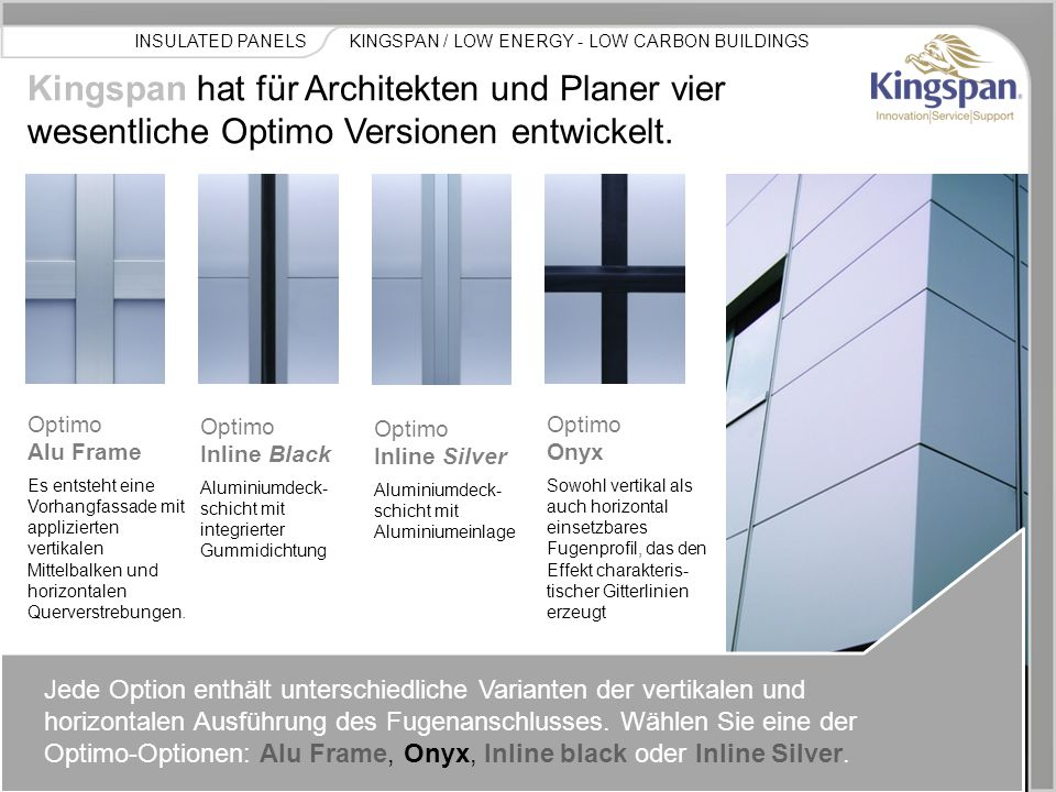 KINGSPAN / LOW ENERGY - LOW CARBON BUILDINGSINSULATED PANELS Kingspan hat für Architekten und Planer vier wesentliche Optimo Versionen entwickelt.