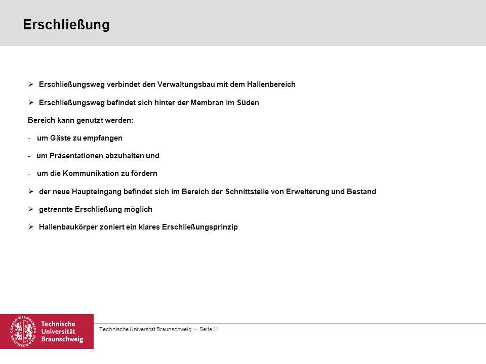 Technische Universität Braunschweig – Seite 11 Erschließung  Erschließungsweg verbindet den Verwaltungsbau mit dem Hallenbereich  Erschließungsweg befindet sich hinter der Membran im Süden Bereich kann genutzt werden: -um Gäste zu empfangen - um Präsentationen abzuhalten und -um die Kommunikation zu fördern  der neue Haupteingang befindet sich im Bereich der Schnittstelle von Erweiterung und Bestand  getrennte Erschließung möglich  Hallenbaukörper zoniert ein klares Erschließungsprinzip