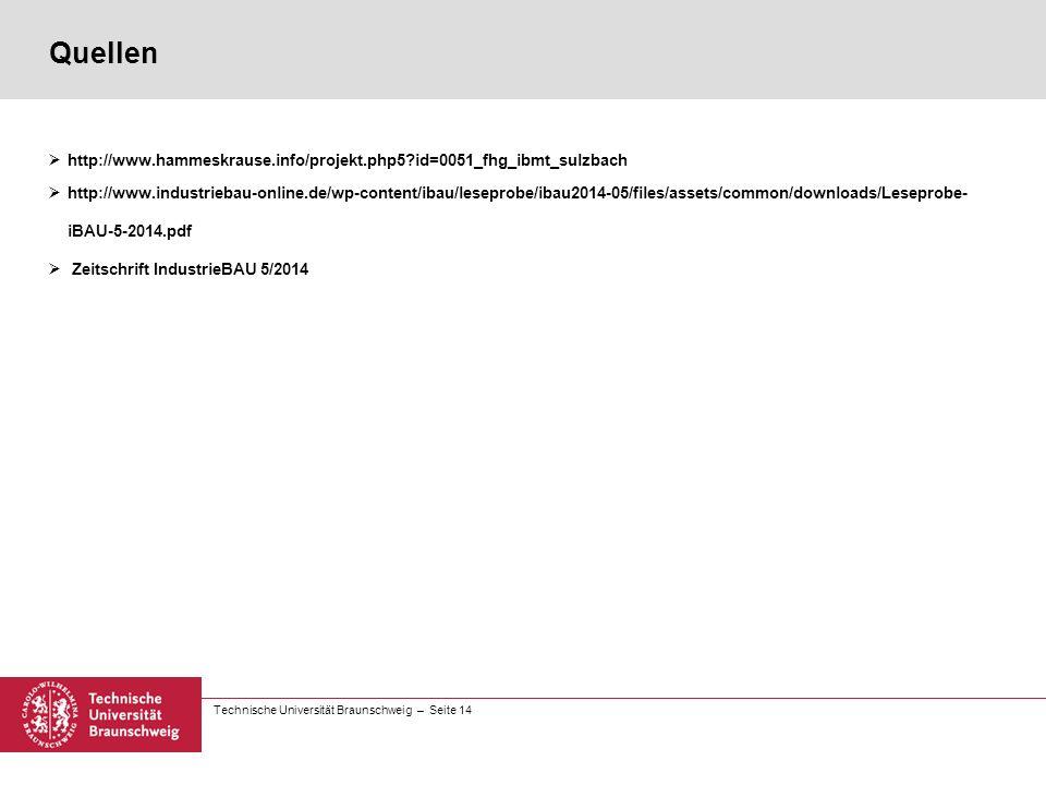 Technische Universität Braunschweig – Seite 14 Quellen  http://www.hammeskrause.info/projekt.php5?id=0051_fhg_ibmt_sulzbach  http://www.industriebau-online.de/wp-content/ibau/leseprobe/ibau2014-05/files/assets/common/downloads/Leseprobe- iBAU-5-2014.pdf  Zeitschrift IndustrieBAU 5/2014