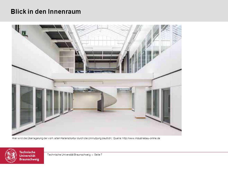 Technische Universität Braunschweig – Seite 7 Blick in den Innenraum Hier wird die Überlagerung der vorh. alten Hallenstruktur durch die Umnutzung deu