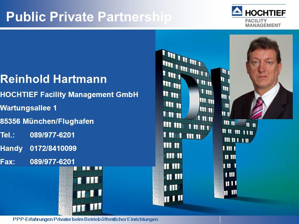 PPP-Erfahrungen Privater beim Betrieb öffentlicher Einrichtungen Public Private Partnership Reinhold Hartmann HOCHTIEF Facility Management GmbH Wartungsallee 1 85356 München/Flughafen Tel.: 089/977-6201 Handy0172/8410099 Fax:089/977-6201