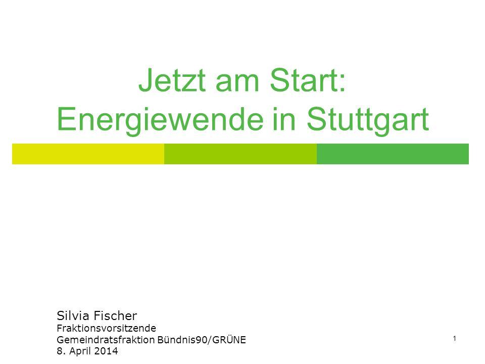 1 Jetzt am Start: Energiewende in Stuttgart Silvia Fischer Fraktionsvorsitzende Gemeindratsfraktion Bündnis90/GRÜNE 8. April 2014
