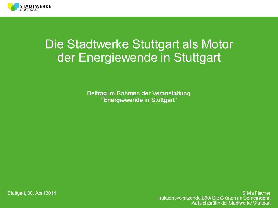 Stuttgart, 08. April 2014 Silvia Fischer Fraktionsvorsitzende B90/ Die Grünen im Gemeinderat Aufsichtsrätin der Stadtwerke Stuttgart Die Stadtwerke St