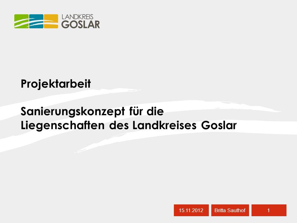 15.11.20121 Britta Sauthof Projektarbeit Sanierungskonzept für die Liegenschaften des Landkreises Goslar