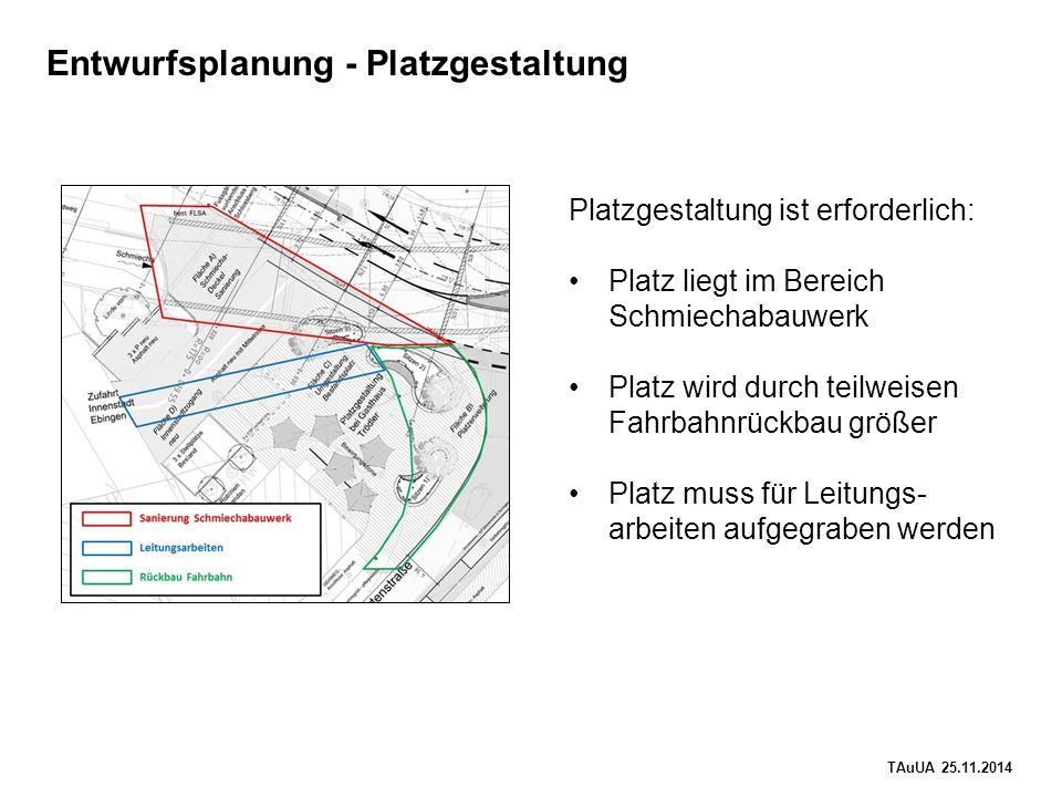 TAuUA 25.11.2014 Entwurfsplanung - Platzgestaltung Platzgestaltung ist erforderlich: Platz liegt im Bereich Schmiechabauwerk Platz wird durch teilweisen Fahrbahnrückbau größer Platz muss für Leitungs- arbeiten aufgegraben werden