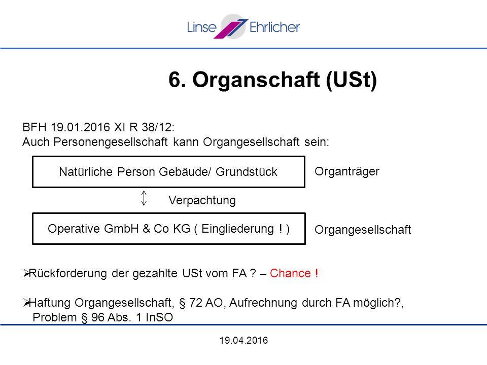 6. Organschaft (USt) 19.04.2016 BFH 19.01.2016 XI R 38/12: Auch Personengesellschaft kann Organgesellschaft sein: Organträger Verpachtung Organgesells