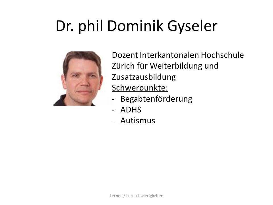 Dr. phil Dominik Gyseler Lernen / Lernschwierigkeiten Dozent Interkantonalen Hochschule Zürich für Weiterbildung und Zusatzausbildung Schwerpunkte: -B
