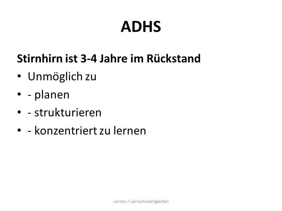 ADHS Stirnhirn ist 3-4 Jahre im Rückstand Unmöglich zu - planen - strukturieren - konzentriert zu lernen Lernen / Lernschwierigkeiten